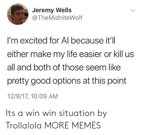 win-win-situation: Jeremy Wells  @TheMidniteWolf  I'm excited for Al because it'll  either make my life easier or kill us  all and both of those seem like  pretty good options at this point  12/9/17, 10:09 AM Its a win win situation by Trollalola MORE MEMES