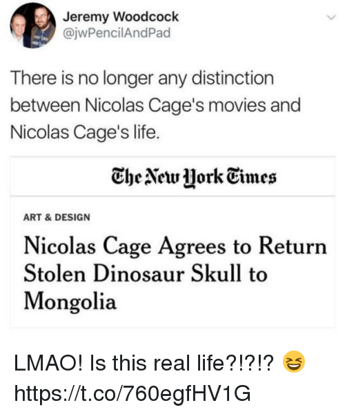caging: Jeremy Woodcock  @jwPencilAndPad  There is no longer any distinction  between Nicolas Cage's movies and  Nicolas Cage's life  CheNetw jork Times  ART & DESIGN  Nicolas Cage Agrees to Returrn  Stolen Dinosaur Skull to  Mongolia LMAO! Is this real life?!?!? 😆 https://t.co/760egfHV1G