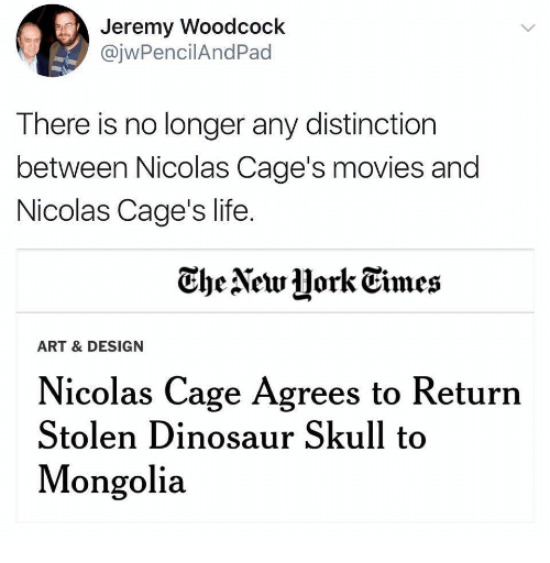 Mongolia: Jeremy Woodcock  @jwPencilAndPad  There is no longer any distinction  between Nicolas Cage's movies and  Nicolas Cage's life  he AetrHork Gimes  ART & DESIGN  Nicolas Cage Agrees to Return  Stolen Dinosaur Skull to  Mongolia