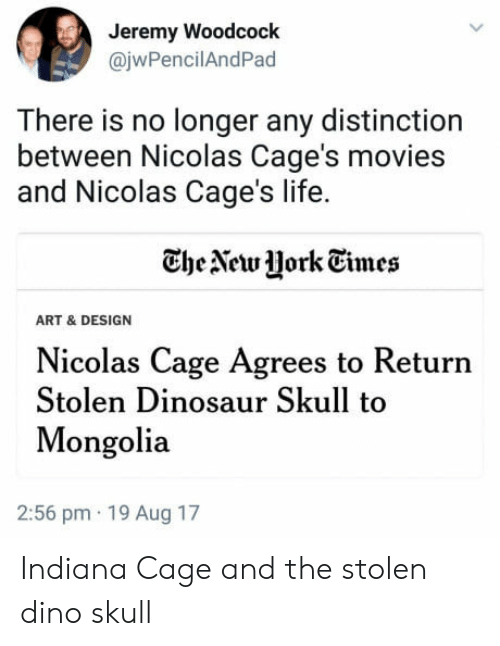 Mongolia: Jeremy Woodcock  @jwPencilAndPad  There is no longer any distinction  between Nicolas Cage's movies  and Nicolas Cage's life.  CheAewJHork Tmes  ART & DESIGN  Nicolas Cage Agrees to Return  Stolen Dinosaur Skull to  Mongolia  2:56 pm 19 Aug 17 Indiana Cage and the stolen dino skull