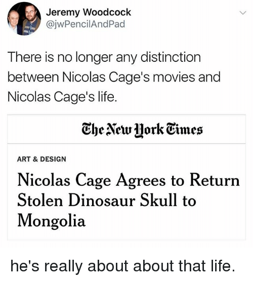 caging: Jeremy Woodcoclk  @jwPencilAndPad  There is no longer any distinction  between Nicolas Cage's movies and  Nicolas Cage's life.  Ghe Newjjork Eimes  ART & DESIGN  Nicolas Cage Agrees to Return  Stolen Dinosaur Skull to  Mongolia he's really about about that life.