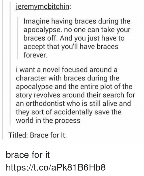 acception: jeremymcbitchin:  Imagine having braces during the  apocalypse. no one can take your  braces off. And you just have to  accept that you'll have braces  forever.  i want a novel focused around a  character with braces during the  apocalypse and the entire plot of the  story revolves around their search for  an orthodontist who is still alive and  they sort of accidentally save the  world in the process  Titled: Brace for It. brace for it https://t.co/aPk81B6Hb8