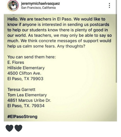 Francisco: jeremymichaelvasquez  San Francisco, California  Hello. We are teachers in El Paso. We would like to  know if anyone is interested in sending us postcards  to help our students know there is plenty of good in  our world. As teachers, we may only be able to say so  much. We think concrete messages of support would  help us calm some fears. Any thoughts?  You can send them here:  E. Flores  Hillside Elementary  4500 Clifton Ave.  El Paso, TX 79903  Teresa Garrett  Tom Lea Elementary  4851 Marcus Uribe Dr.  El Paso, TX. 79934  🖤🖤