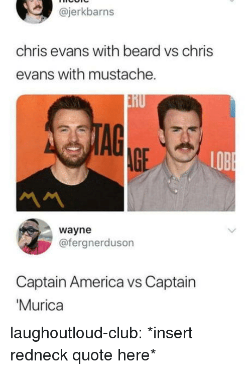 America, Beard, and Chris Evans: @jerkbarns  chris evans with beard vs chris  evans with mustache.  AGE  LOB  wayne  @fergnerduson  Captain America vs Captain  Murica laughoutloud-club:  *insert redneck quote here*