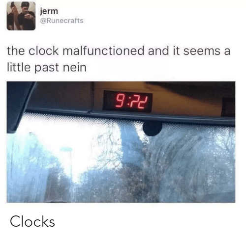 It Seems: jerm  @Runecrafts  the clock malfunctioned and it seems a  little past nein  9:72 Clocks