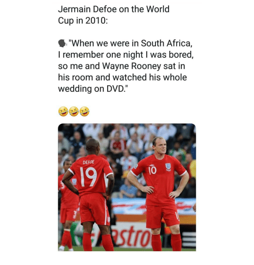 """rooney: Jermain Defoe on the World  Cup in 2010:  """"When we were in South Africa,  I remember one night I was bored,  so me and Wayne Rooney sat in  his room and watched his whole  wedding on DVD.""""  DEFOE  19  10  tro"""