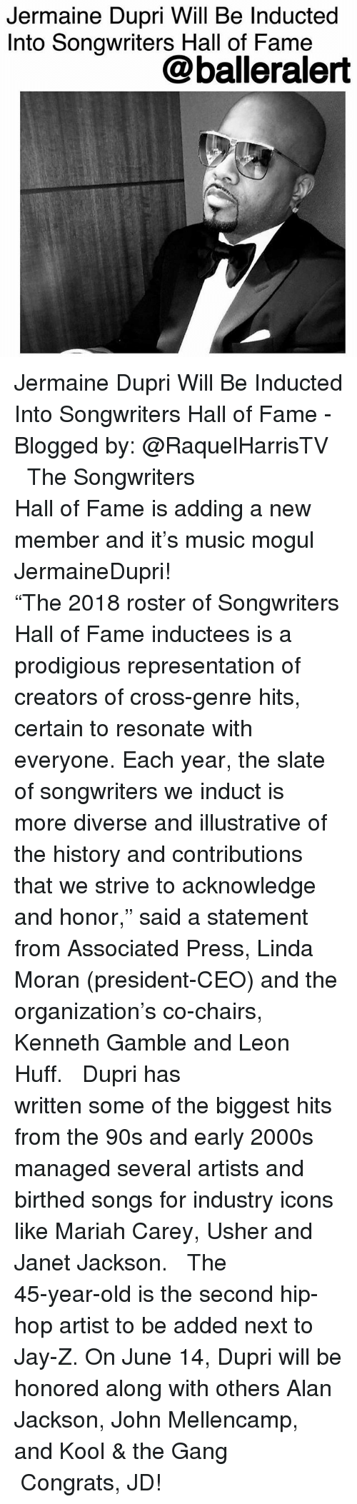 """Janet Jackson: Jermaine Dupri Will Be Inducted  Into Songwriters Hall of Fame  @balleralert Jermaine Dupri Will Be Inducted Into Songwriters Hall of Fame - Blogged by: @RaquelHarrisTV ⠀⠀⠀⠀⠀⠀⠀⠀⠀ ⠀⠀⠀⠀⠀⠀⠀⠀⠀ The Songwriters Hall of Fame is adding a new member and it's music mogul JermaineDupri! ⠀⠀⠀⠀⠀⠀⠀⠀⠀ ⠀⠀⠀⠀⠀⠀⠀⠀⠀ """"The 2018 roster of Songwriters Hall of Fame inductees is a prodigious representation of creators of cross-genre hits, certain to resonate with everyone. Each year, the slate of songwriters we induct is more diverse and illustrative of the history and contributions that we strive to acknowledge and honor,"""" said a statement from Associated Press, Linda Moran (president-CEO) and the organization's co-chairs, Kenneth Gamble and Leon Huff. ⠀⠀⠀⠀⠀⠀⠀⠀⠀ ⠀⠀⠀⠀⠀⠀⠀⠀⠀ Dupri has written some of the biggest hits from the 90s and early 2000s managed several artists and birthed songs for industry icons like Mariah Carey, Usher and Janet Jackson. ⠀⠀⠀⠀⠀⠀⠀⠀⠀ ⠀⠀⠀⠀⠀⠀⠀⠀⠀ The 45-year-old is the second hip-hop artist to be added next to Jay-Z. On June 14, Dupri will be honored along with others Alan Jackson, John Mellencamp, and Kool & the Gang ⠀⠀⠀⠀⠀⠀⠀⠀⠀ ⠀⠀⠀⠀⠀⠀⠀⠀⠀ Congrats, JD!"""