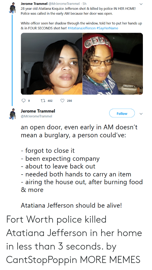 28 Year Old: Jerome Trammel @MrJerome Trammel 5h  28 year old Atatiana Koquice Jefferson shot & killed by police IN HER HOME!  Police was called in the early AM because her door was open.  White officer seen her shadow through the window, told her to put her hands up  & in FOUR SECONDS shot her! #AtatianaJefferson #SayHerName  t 402  9  298  Jerome Trammel  Follow  @MrJeromeTrammel  an open door, even early in AM doesn't  mean a burglary, a person could've:  - forgot to close it  - been expecting company  - about to leave back out  - needed both hands to carry an item  - airing the house out, after burning food  & more  Atatiana Jefferson should be alive! Fort Worth police killed Atatiana Jefferson in her home in less than 3 seconds. by CantStopPoppin MORE MEMES