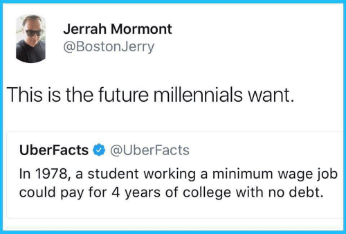 minimum-wage-job: Jerrah Mormont  @BostonJerry  This is the future millennials want.  UberFacts@UberFacts  In 1978, a student working a minimum wage job  could pay for 4 years of college with no debt.