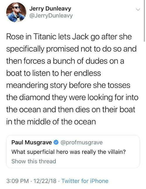 Iphone, Titanic, and Twitter: Jerry Dunleavy  @JerryDunleavy  Rose in Titanic lets Jack go after she  specifically promised not to do so and  then forces a bunch of dudes on a  boat to listen to her endless  meandering story before she tosses  the diamond they were looking for into  the ocean and then dies on their boat  in the middle of the ocean  Paul Musgrave @profmusgrave  What superficial hero was really the villain?  Show this thread  3:09 PM 12/22/18 Twitter for iPhone