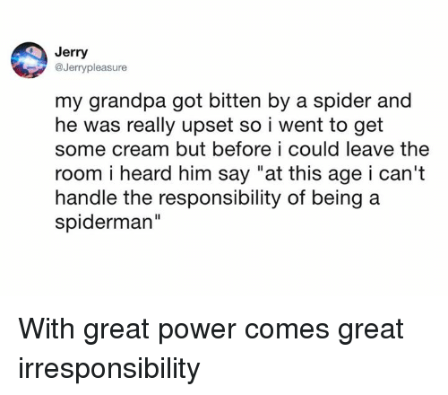 "Dank, Spider, and Grandpa: Jerry  @Jerrypleasure  my grandpa got bitten by a spider and  he was really upset so i went to get  some cream but before i could leave the  room i heard him say ""at this age i can't  handle the responsibility of being a  spiderman""  Il With great power comes great irresponsibility"