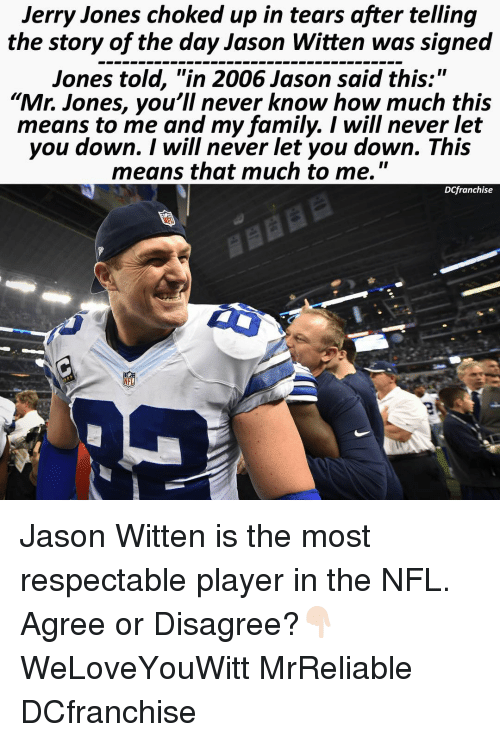 "Family, Memes, and Respect: Jerry Jones choked up in tears after telling  the story of the day Jason Witten was signed  Jones told, ""in 2006 Jason said this:""  ""Mr. Jones, you'll never know how much this  means to me and my family. I will never let  you down. I will never let you down. This  means that much to me.  II  Dlfranchise  NFL Jason Witten is the most respectable player in the NFL. Agree or Disagree?👇🏻 WeLoveYouWitt MrReliable DCfranchise"