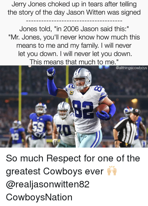 "Memes, Respect, and Cowboy: Jerry Jones choked up in tears after telling  the story of the day Jason Witten was signed  Jones told, ""in 2006 Jason said this:  ""Mr. Jones, you'll never know how much this  means to me and my family. will never  let you down. I will never let you down.  This means that much to me.""  @althingscowboys So much Respect for one of the greatest Cowboys ever 🙌🏼 @realjasonwitten82 CowboysNation ✭"
