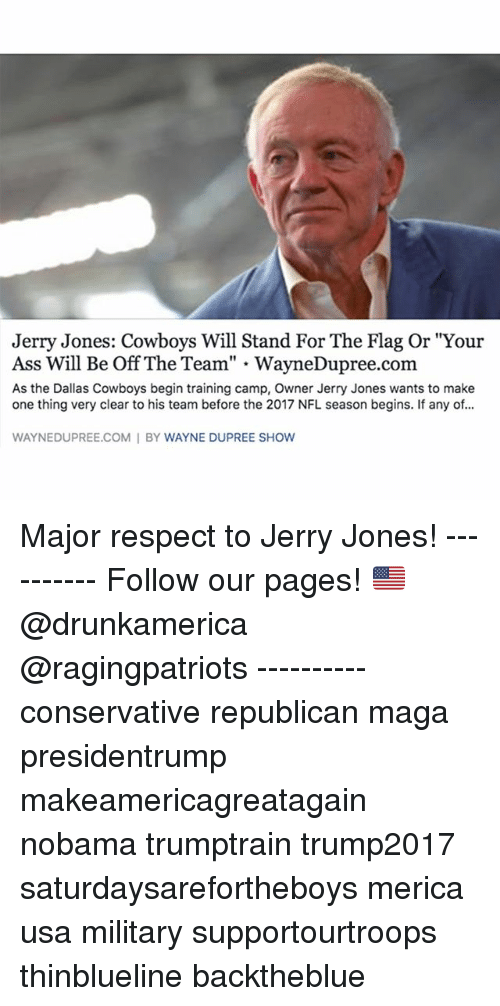 "Jerry Jones: Jerry Jones: Cowboys Will Stand For The Flag Or ""Your  Ass Will Be Off The Team"" - WayneDupree.com  As the Dallas Cowboys begin training camp, Owner Jerry Jones wants to make  one thing very clear to his team before the 2017 NFL season begins. If any of...  WAYNEDUPREE.COM I BY WAYNE DUPREE SHOW Major respect to Jerry Jones! ---------- Follow our pages! 🇺🇸 @drunkamerica @ragingpatriots ---------- conservative republican maga presidentrump makeamericagreatagain nobama trumptrain trump2017 saturdaysarefortheboys merica usa military supportourtroops thinblueline backtheblue"