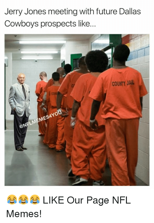 Dallas Cowboys, Future, and Jail: Jerry Jones meeting with future Dallas  Cowboys prospects like...  COUNTY JAIL  @N 😂😂😂  LIKE Our Page NFL Memes!