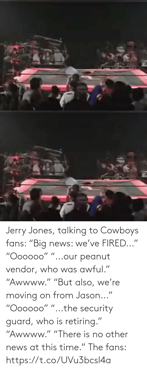 "security: Jerry Jones, talking to Cowboys fans:   ""Big news: we've FIRED..."" ""Oooooo"" ""...our peanut vendor, who was awful."" ""Awwww.""  ""But also, we're moving on from Jason..."" ""Oooooo"" ""...the security guard, who is retiring.""  ""Awwww."" ""There is no other news at this time.""   The fans: https://t.co/UVu3bcsl4a"