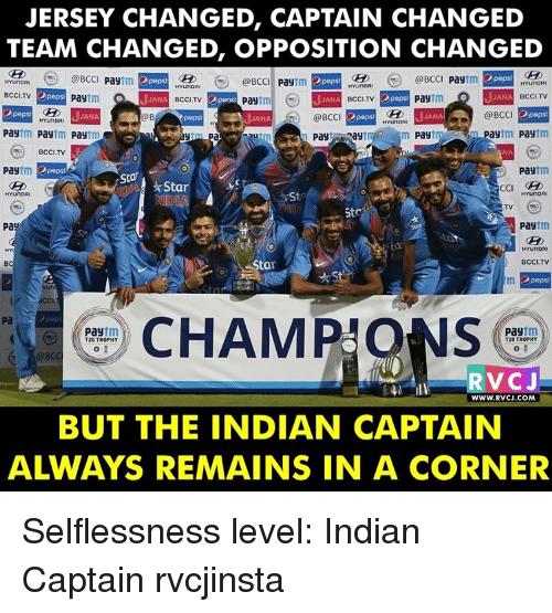 Memes, Pepsi, and Hyundai: JERSEY CHANGED, CAPTAIN CHANGED  TEAM CHANGED, OPPOSITION CHANGED  peps  @BCCI pay  munORI (a @BCC  Pay  tm 2 pepsi  tm pepsi  @BCC  Pay  HYUNDAI  HYunDFI  Opepsi  BCCI.TV  JANA BCCI TV  tm  Pay  Pay  NA BCCI,TV  JANA  BCCI,TV  Pay  2pepsa  a BCCI  Dpopsi  JANA  Opeps  JANA  JANA  @BCC  HYunDA  Pay  Pay  paytm  tm  Pay  Pay  Pay  ay  BCCI. TV  Pay  Pay  Sta  Star  HYUNDAI  HYUNDAI  St  ND  StC  Pay  Pay  BCCI,TV  ta  Opeps  CHAM  tm  Pay  Pay  T20 TROPHY  T20 TROPHY  @BCC  RVC J  WWW.RVCJ.COM  BUT THE INDIAN CAPTAIN Selflessness level: Indian Captain rvcjinsta