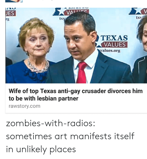 Divorces: JES  txv  TEXAS  VALUES  values.org  Wife of top Texas anti-gay crusader divorces him  to be with lesbian partner  rawstory.com zombies-with-radios:  sometimes art manifests itself in unlikely places