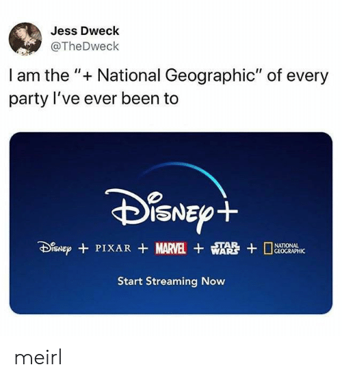 "Geographic: Jess Dweck  @TheDweck  I am the "" National Geographic"" of every  party I've ever been to  DiSNEpt  SNEPPIXAR MARVEL WA  STAR  GEOGRAPHIC  Start Streaming Now meirl"
