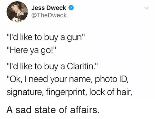 """state of affairs: Jess Dweck  @TheDweck  """"I'd like to buy a gun'""""  """"Here ya go!""""  """"'d like to buy a Claritin.""""  Ok, I need your name, photo ID,  signature, fingerprint, lock of hair, A sad state of affairs."""