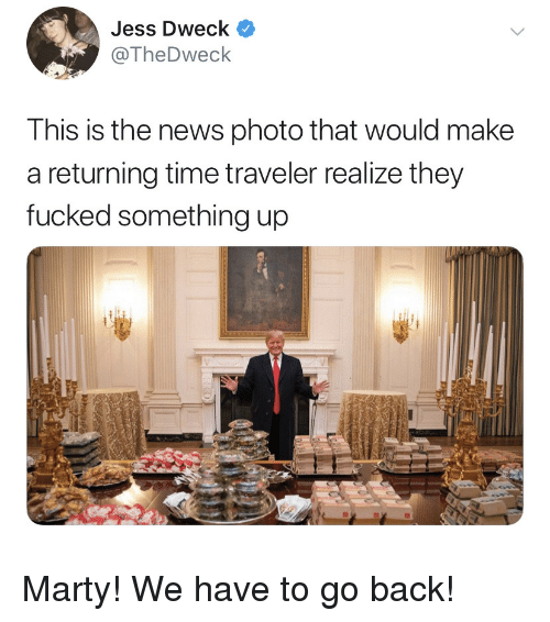 News, Time, and Back: Jess Dweck  @TheDweck  This is the news photo that would make  a returning time traveler realize they  fucked something up Marty! We have to go back!