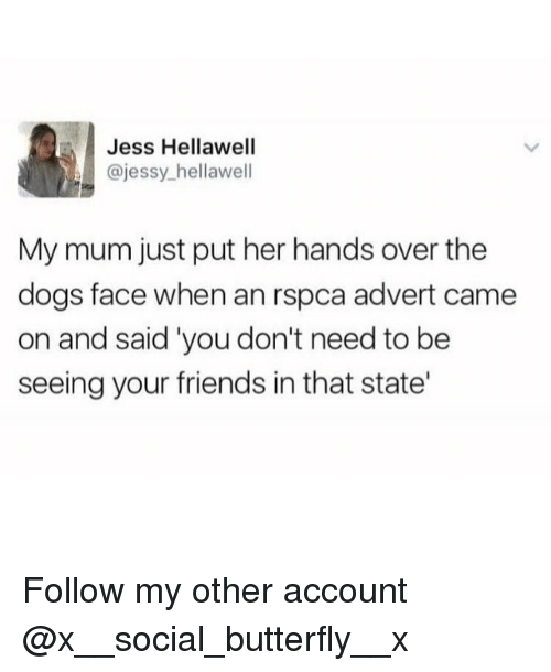 Dogs, Friends, and Memes: Jess Hellawell  @jessy_hellawell  My mum just put her hands over the  dogs face when an rspca advert came  on and said 'you don't need to be  seeing your friends in that state' Follow my other account @x__social_butterfly__x