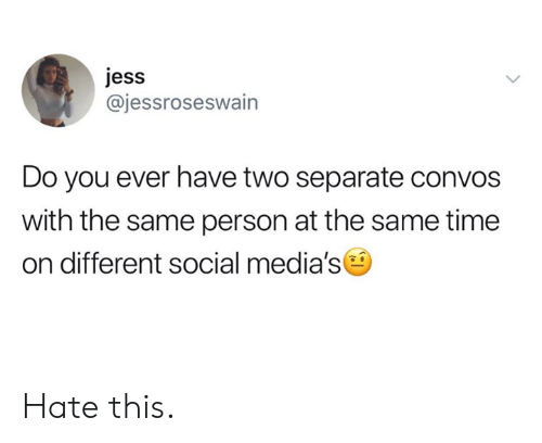 Dank, Time, and 🤖: jess  @jessroseswain  Do you ever have two separate convos  with the same person at the same time  on different social media's Hate this.
