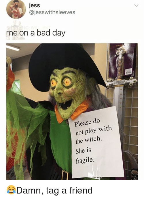 do not play: jess  @jesswithsleeves  me on a bad day  Please do  not play with  the witch.  She is  fragile. 😂Damn, tag a friend