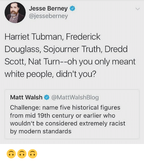 Harriet Tubman: Jesse Berney  @jesseberney  Harriet Tubman, Frederick  Douglass, Sojourner Truth, Dredd  Scott, Nat Turn--oh you only meant  white people, didn't you?  Matt Walshネ@MattWalshBlog  Challenge: name five historical figures  from mid 19th century or earlier who  wouldn't be considered extremely racist  by modern standards 🙃🙃🙃