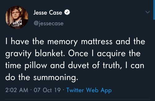 Party, Twitter, and Gravity: Jesse Case  PARTY  N  @jessecase  Thave the memory mattress and the  gravity blanket. Once I acquire the  time pillow and duvet of truth, I can  do the summoning.  2:02 AM 07 Oct 19 Twitter Web App