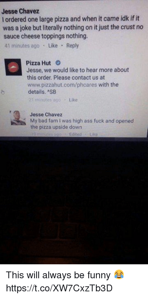 Ass, Bad, and Fam: Jesse Chavez  l ordered one large pizza and when it came idk if it  was a joke but literally nothing on it just the crust no  sauce cheese toppings nothing.  41 minutes ago Like Reply  Pizza Hut O  Jesse, we would like to hear more about  this order. Please contact us at  www.pizzahut.com/phcares with the  details. SB  t minutes 800  Like  Jesse Chavez  My bad fam I was high ass fuck and opened  the pizza upside down This will always be funny 😂 https://t.co/XW7CxzTb3D