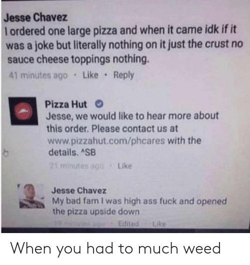 my bad: Jesse Chavez  lordered one large pizza and when it came idk if it  was a joke but literally nothing on it just the crust no  sauce cheese toppings nothing.  41 minutes ago Like Reply  Pizza Hut  Jesse, we would like to hear more about  this order. Please contact us at  www.pizzahut.com/phcares with the  details. ASB  21 minutes ago  Like  Jesse Chavez  My bad fam I was high ass fuck and opened  the pizza upside down  Edited  Like When you had to much weed