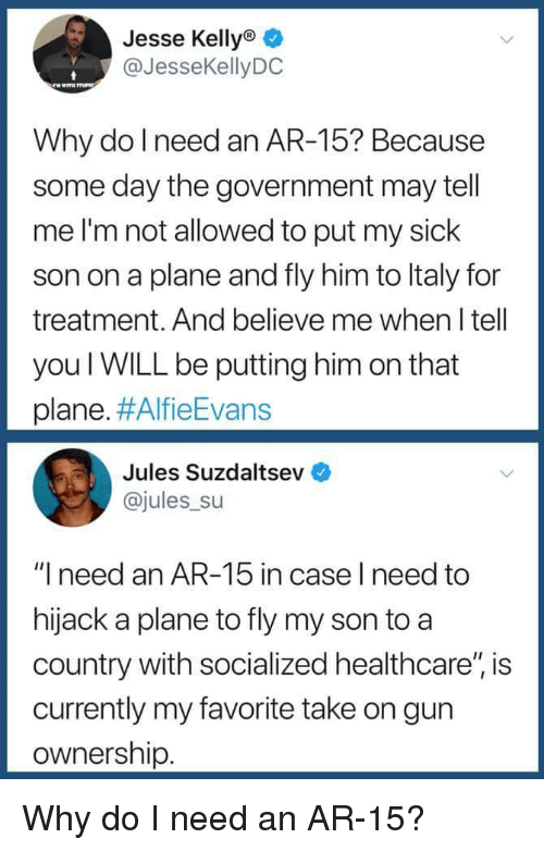 "Sick, Government, and Ar 15: Jesse Kellyo  @JesseKellyDC  Why do l need an AR-15? Because  some day the government may tell  me I'm not allowed to put my sick  son on a plane and fly him to ltaly for  treatment. And believe me when I tell  you WILL be putting him on that  plane. #AlfieEvans  Jules Suzdaltsev  @jules su  ""I need an AR-15 in case l need to  hijack a plane to fly my son to a  country with socialized healthcare"", is  currently my favorite take on gun  ownership Why do I need an AR-15?"