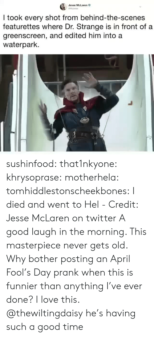 I Died: Jesse McLaren  I took every shot from behind-the-scenes  featurettes where Dr. Strange is in front of a  greenscreen, and edited him into a  waterpark. sushinfood: that1nkyone:  khrysoprase:  motherhela:  tomhiddlestonscheekbones:  I died and went to Hel - Credit: Jesse McLaren on twitter  A good laugh in the morning. This masterpiece never gets old.  Why bother posting an April Fool's Day prank when this is funnier than anything I've ever done? I love this.  @thewiltingdaisy  he's having such a good time