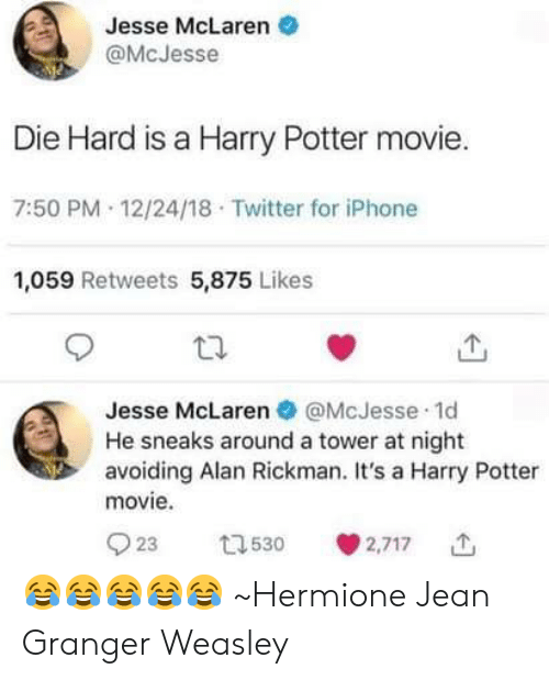 Harry Potter, Hermione, and Iphone: Jesse McLaren .  @McJesse  Die Hard is a Harry Potter movie.  7:50 PM 12/24/18 Twitter for iPhone  1,059 Retweets 5,875 Likes  Jesse McLaren @McJesse 1d  He sneaks around a tower at night  avoiding Alan Rickman. It's a Harry Potter  movie  923 530 2,717 😂😂😂😂😂 ~Hermione Jean Granger Weasley