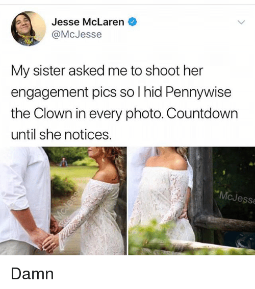 Countdown, Memes, and McLaren: Jesse McLaren  @McJesse  My sister asked me to shoot her  engagement pics so l hid Pennywise  the Clown in every photo. Countdown  until she notices.  McJesse 😂Damn🤡🎈