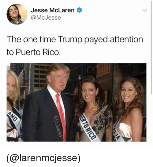 Payed Attention: Jesse McLaren  @McJesse  The one time Trump payed attention  to Puerto Rico. (@larenmcjesse)