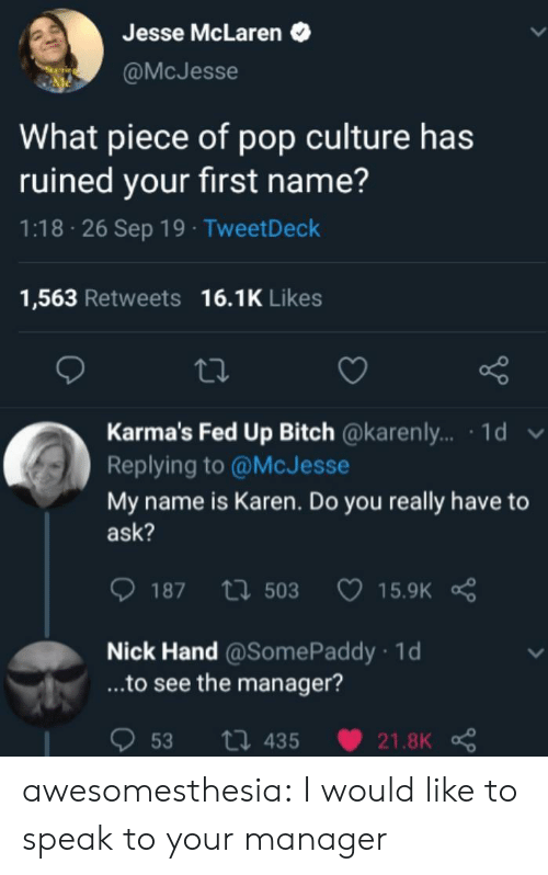 fed: Jesse McLaren  @McJesse  What piece of pop culture has  ruined your first name?  1:18 26 Sep 19 TweetDeck  16.1K Likes  1,563 Retweets  Karma's Fed Up Bitch @karenl.. 1d  Replying to @McJesse  My name is Karen. Do you really have to  ask?  187 503  15.9K  Nick Hand @SomePaddy 1d  ...to see the manager?  ti 435  53  21.8K awesomesthesia:  I would like to speak to your manager