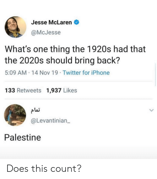 Iphone, Twitter, and McLaren: Jesse McLaren  @McJesse  What's one thing the 1920s had that  the 2020s should bring back?  5:09 AM 14 Nov 19 Twitter for iPhone  133 Retweets 1,937 Likes  plai  @Levantinian  Palestine Does this count?