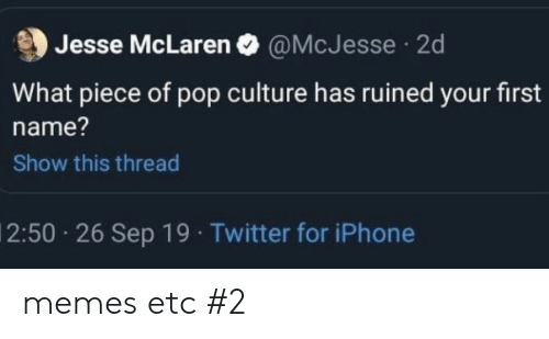 Iphone, Memes, and Pop: Jesse McLaren O @McJesse  2d  What piece of pop culture has ruined your first  name?  Show this thread  2:50 26 Sep 19 Twitter for iPhone memes etc #2