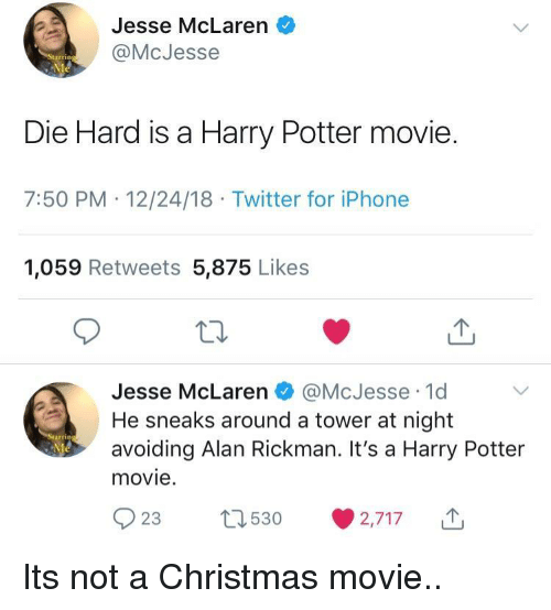 Christmas, Harry Potter, and Iphone: Jesse McLaren o  @McJesse  Die Hard is a Harry Potter movie.  7:50 PM .12/24/18 Twitter for iPhone  1,059 Retweets 5,875 Likes  Jesse McLaren瘘@McJesse-1d  He sneaks around a tower at night  avoiding Alan Rickman. It's a Harry Potter  movie.  rrin  023 530 ·2,717 Its not a Christmas movie..