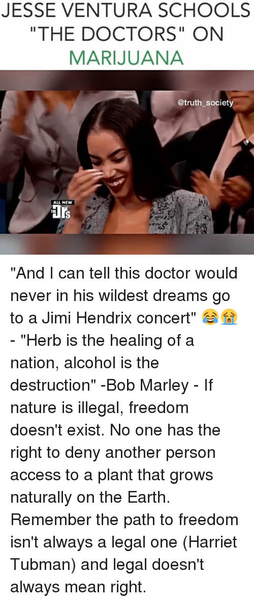"""Harriet Tubman: JESSE VENTURA SCHOOLS  """"THE DOCTORS"""" ON  MARIJUANA  @truth society  ALL NEW """"And I can tell this doctor would never in his wildest dreams go to a Jimi Hendrix concert"""" 😂😭 - """"Herb is the healing of a nation, alcohol is the destruction"""" -Bob Marley - If nature is illegal, freedom doesn't exist. No one has the right to deny another person access to a plant that grows naturally on the Earth. Remember the path to freedom isn't always a legal one (Harriet Tubman) and legal doesn't always mean right."""