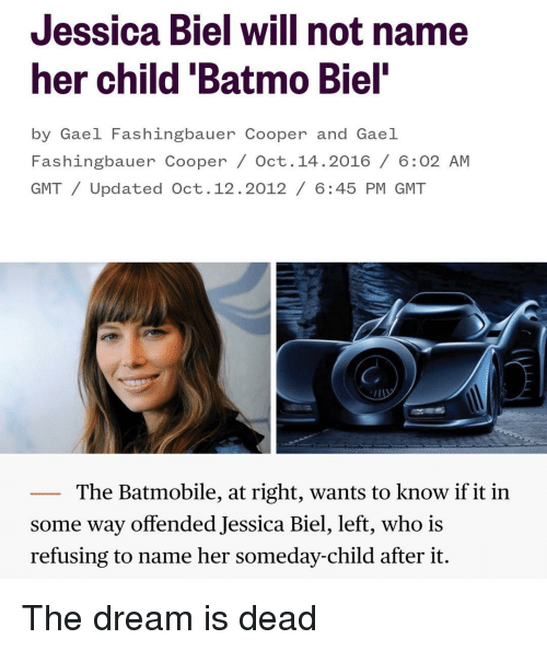 gmt: Jessica Biel will not name  her child 'Batmo Biel  by Gael Fashingbauer Cooper and Gael  Fashingbauer Cooper / Oct. 14.2016/ 6:02 AM  GMT/Updated Oct.12.2012/ 6:45 PM GMT  The Batmobile, at right, wants to know if it in  some way offended Jessica Biel, left, who is  refusing to name her someday-child after it. The dream is dead