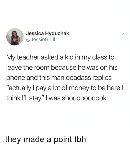 "Ill Stay: Jessica Hyduchak  @JessieGirlll  My teacher asked a kid in my class to  leave the room because he was on his  phone and this man deadass replies  ""actually I pay a lot of money to be here l  think I'll stay"" I was shoooooooook they made a point tbh"