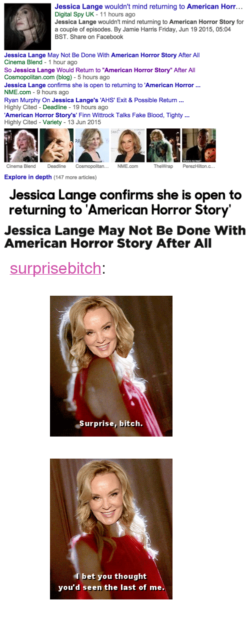 """American Horror Story, Facebook, and Fake: Jessica Lange wouldn't mind returning to American Horr...  Digital Spy UK - 11 hours ago  Jessica Lange wouldn't mind returning to American Horror Story for  a couple of episodes. By Jamie Harris Friday, Jun 19 2015, 05:04  BST. Share on Facebook  Jessica Lange May Not Be Done With American Horror Story After All  Cinema Blend - 1 hour ago  So Jessica Lange Would Return to """"American Horror Story"""" After All  Cosmopolitan.com (blog) 5 hours ago  Jessica Lange confirms she is open to returning to 'American Horror  NME.com - 9 hours ago  Ryan Murphy On Jessica Lange's 'AHS' Exit & Possible Return  Highly Cited - Deadline - 19 hours ago  American Horror Story's' Finn Wittrock Talks Fake Blood, Tighty  Highly Cited-Variety - 13 Jun 2015  Cinema Blend  DeadlineCosmopolitan...  NME.com  TheWrap PerezHilton.c...  Explore in depth (147 more articles)   Jessica Lange confirms she is open to  returning to 'American Horror Story   Jessica Lange May Not Be Done With  American Horror Story After All <p><a class=""""tumblr_blog"""" href=""""http://surprisebitch.tumblr.com/post/121945474977"""" target=""""_blank"""">surprisebitch</a>:</p> <blockquote> <p><figure data-orig-width=""""245"""" data-orig-height=""""281""""><img src=""""https://78.media.tumblr.com/ce11d0730341108a1e31f1d9c88439e1/tumblr_inline_nq7n6nY2F11qgk4m1_500.gif"""" alt=""""image"""" data-orig-width=""""245"""" data-orig-height=""""281""""/></figure><figure data-orig-width=""""245"""" data-orig-height=""""281""""><img src=""""https://78.media.tumblr.com/c8a868182a2cd636e0895e1111659388/tumblr_inline_nq7lnzBa4j1qgk4m1_500.gif"""" alt=""""image"""" data-orig-width=""""245"""" data-orig-height=""""281""""/></figure></p> </blockquote>"""