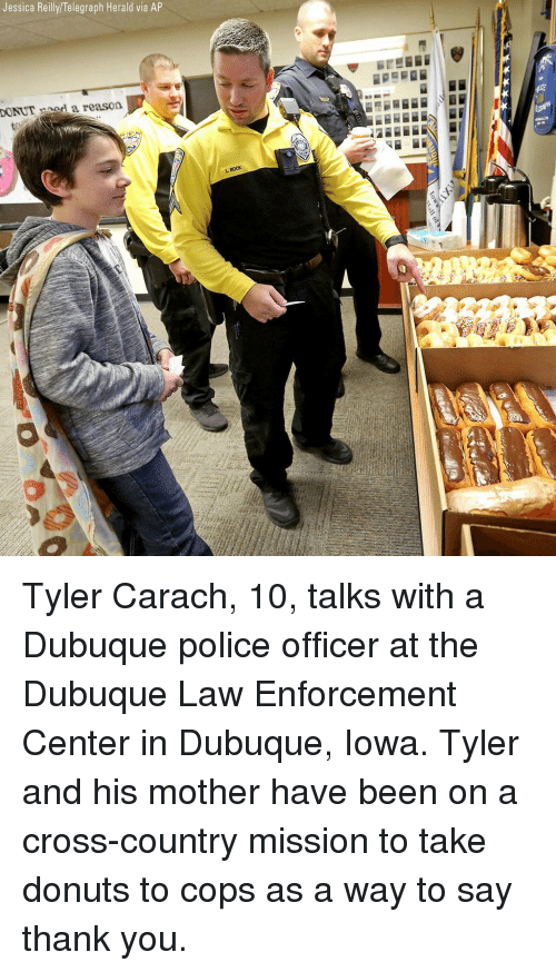 Memes, Police, and Thank You: Jessica Reilly/Telegraph Herald via AP  DONUTnod a reason  BocK Tyler Carach, 10, talks with a Dubuque police officer at the Dubuque Law Enforcement Center in Dubuque, Iowa. Tyler and his mother have been on a cross-country mission to take donuts to cops as a way to say thank you.