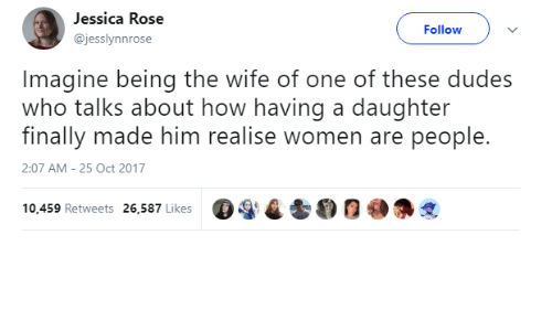 Oct 2017: Jessica Rose  @jesslynnrose  Follow  Imagine being the wife of one of these dudes  who talks about how having a daughter  finally made him realise women are people.  2:07 AM-25 Oct 2017  ega t 0  @争戈  10,459 Retweets 26,587 Likes