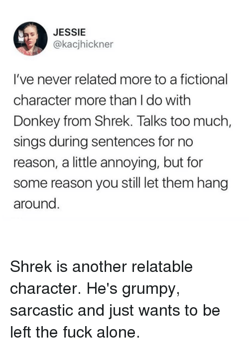 Fictional Character: JESSIE  @kacjhickner  I've never related more to a fictional  character more than I do with  Donkey from Shrek. Talks too much  sings during sentences for no  reason, a little annoying, but fon  some reason you still let them hang  around Shrek is another relatable character. He's grumpy, sarcastic and just wants to be left the fuck alone.