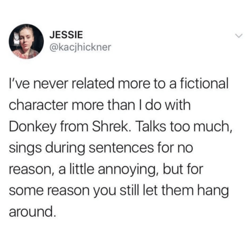 Sings: JESSIE  @kacjhickner  I've never related more to a fictional  character more than I do with  Donkey from Shrek. Talks too much,  sings during sentences for no  reason, a little annoying, but for  reason you still let them hang  around.