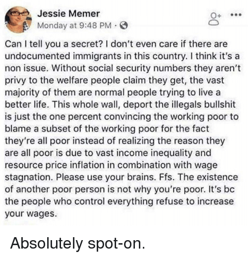 Brains, Life, and Memes: Jessie Memer  Monday at 9:48 PM.  Can I tell you a secret? I don't even care if there are  undocumented immigrants in this country. I think it's a  non issue. Without social security numbers they aren't  privy to the welfare people claim they get, the vast  majority of them are normal people trying to live a  better life. This whole wall, deport the illegals bullshit  is just the one percent convincing the working poor to  blame a subset of the working poor for the fact  they're all poor instead of realizing the reason they  are all poor is due to vast income inequality and  resource price inflation in combination with wage  stagnation. Please use your brains. Ffs. The existence  of another poor person is not why you're poor. It's bc  the people who control everything refuse to increase  your wages. Absolutely spot-on.